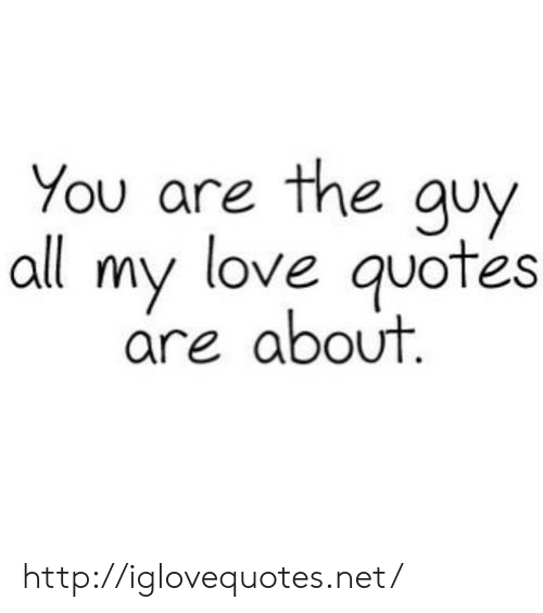 Love, Http, and Quotes: ou are the guy  all my love quotes  are about http://iglovequotes.net/
