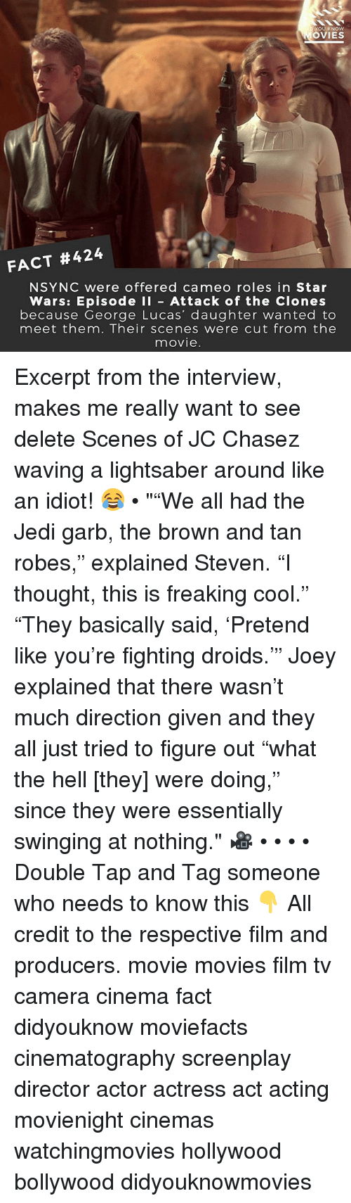 "browning: OU KNOW  OVIES  FACT #424  NSYNC were offered cameo roles in Star  Wars: Episode I Attack of the Clones  because George Lucas' daughter wanted to  meet them. Their scenes were cut from the  movie Excerpt from the interview, makes me really want to see delete Scenes of JC Chasez waving a lightsaber around like an idiot! 😂 • """"We all had the Jedi garb, the brown and tan robes,"" explained Steven. ""I thought, this is freaking cool."" ""They basically said, 'Pretend like you're fighting droids.'"" Joey explained that there wasn't much direction given and they all just tried to figure out ""what the hell [they] were doing,"" since they were essentially swinging at nothing."" 🎥 • • • • Double Tap and Tag someone who needs to know this 👇 All credit to the respective film and producers. movie movies film tv camera cinema fact didyouknow moviefacts cinematography screenplay director actor actress act acting movienight cinemas watchingmovies hollywood bollywood didyouknowmovies"