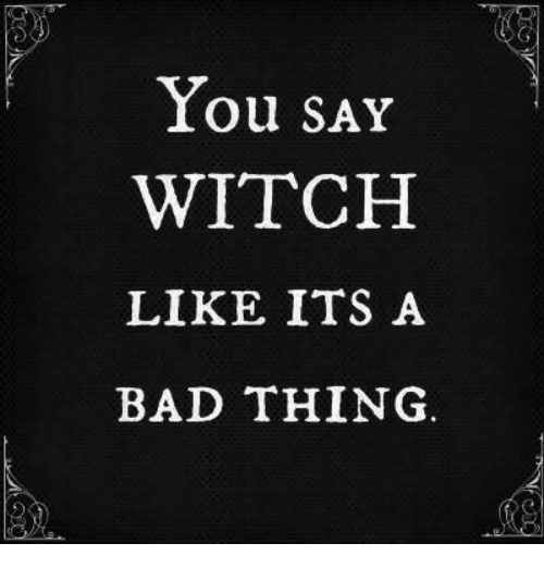 Bad, Witch, and Thing: ou SAY  WITCH  LIKE ITS A  BAD THING.
