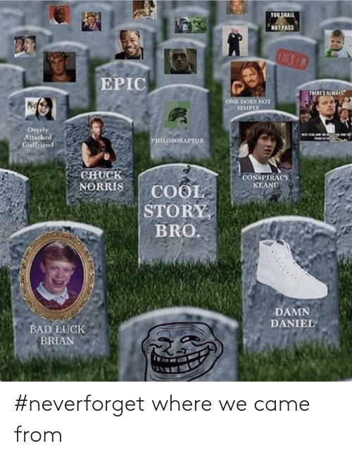 Neverforget: OU SHALL  NOT PASS  EPIC  ONE DOES NOT  SIMPISY  Overly  Attacheed  Girlfriend  CHuCk  CONSPIRACY  KEANU  BRO  DAMN  DANIEL  BAD LUCK  BRIAN #neverforget where we came from