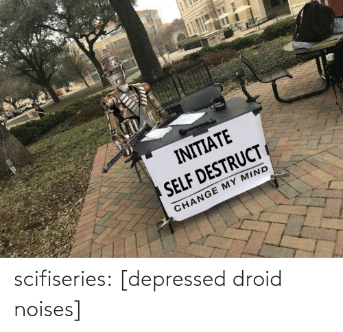 Tumblr, Blog, and Change: OUDER  tROWDER  INITIATE  SELF DESTRUCT  CHANGE MY MIND scifiseries:  [depressed droid noises]
