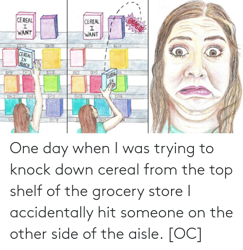 reach: OUGN  CEREAL  CEREAL  WANT  WANT  CEREAL  IN  REACH  CEREAL  IN  G22 One day when I was trying to knock down cereal from the top shelf of the grocery store I accidentally hit someone on the other side of the aisle. [OC]