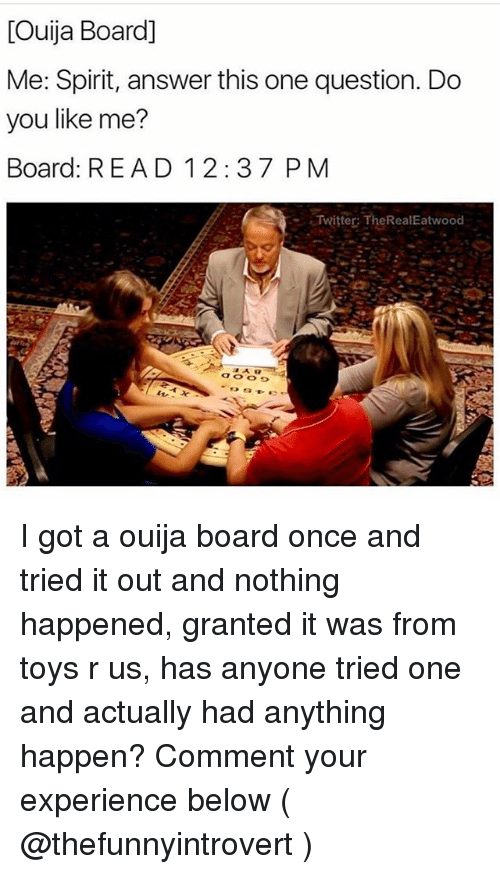 Ouija, Toys R Us, and Ouija Board: Ouija Board]  Me: Spirit, answer this one question. Do  you like me?  Board: READ 12:37 P M  Twitter: TheRealEatwood I got a ouija board once and tried it out and nothing happened, granted it was from toys r us, has anyone tried one and actually had anything happen? Comment your experience below ( @thefunnyintrovert )