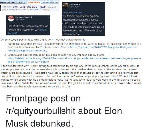 """Future, News, and Taken: OUITYOURBULLSHIT comments other discussi  Elon Musk  Elon Musk Elon calls out BBC news (iredd.it)  submitted 4 hours ago by noprayers-1]  Replying to @BBCWorld  The former Thai provincial governor  (described inaccurately as """"rescue  chief"""") is not the subject matter expert  That would be Dick Stanton, who co-led  the dive rescue team. This is our direct  corres  BBC News (World)  @BBCWorld  ws  Elon Musk's offer 'not practical for cave  mission, Thai rescue chief says ььс.in/  2u1WTOt  Ok so a couple points as to why this is very much not quityourbullshit  1. Narongsak Osatanakorn was the supervisor of the operation so he was the leader of the rescue opperation so I  don't see how """"rescue chief"""" is innaccurate. Source:https://nypost.com/2018/07/09/popular-thai-governor-  fired-but-keeps-cave-rescue-gig/  2. Experts also had concern about his plans as reported several days ago by Slate:  https://slate.com/technology/2018/07/elon-musk-is-trying-to-aid-the-thai-cave-rescue-by-sending-engineers-  and-brainstorming-on-twitter.html  I don't understand why Musk is trying to discredit the Media and one of the men in charge of the operation now. It  just simply seems immature because the truth is that with the timeline that occurred in this incident his mini-sub  wasn't a practical solution. Musk could have easily taken the higher ground by saying something like """"perhaps not  practical for this mission by certain to be useful in the future"""" instead of picking a fight with the BBC. And if Musk  wanted to talk about what he did do to help it looks like he sent batteries that were used in the mission so he could  have even added """"while the sub was not used this time I'm glad I was able to contribute in other ways"""" which would  have been another much more mature response than this"""