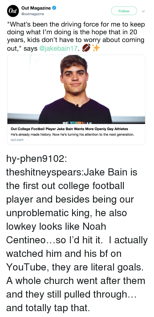 """Football Player: Oul  Out Magazine  @outmagazine  Follow  """"What's been the driving force for me to keep  doing what I'm doing is the hope that in 20  years, kids don't have to worry about coming  out,"""" says @jakebain17.  Out College Football Player Jake Bain Wants More Openly Gay Athletes  He's already made history. Now he's turning his attention to the next generation.  out.comm hy-phen9102:  theshitneyspears:Jake Bain is the first out college football player and besides being our unproblematic king, he also lowkey looks like Noah Centineo…so I'd hit it. I actually watched him and his bf on YouTube, they are literal goals. A whole church went after them and they still pulled through…and totally tap that."""