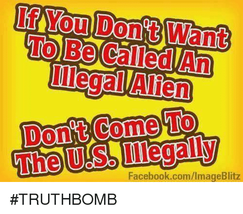 Illegal Alien: Oul  To Be Called An  Illegal Alien  The US Lilegaly  Facebook.com/ImageBlitz #TRUTHBOMB