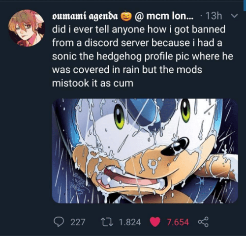 server: oumami agenda O @ mcm lon... · 13h  did i ever tell anyone how i got banned  from a discord server because i had a  sonic the hedgehog profile pic where he  was covered in rain but the mods  mistook it as cum  27 1.824  227  7.654
