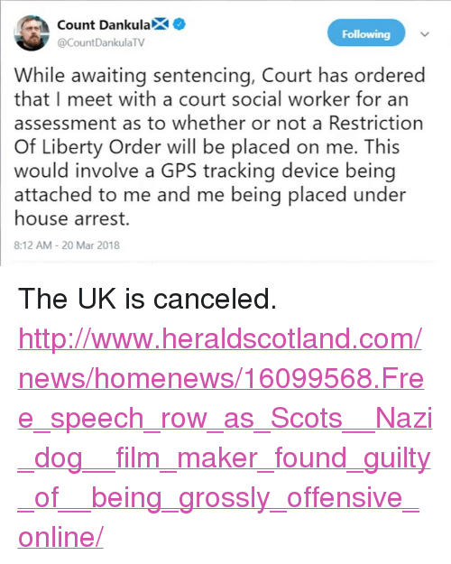 "News, Gps, and Free: ount DankulaX  Following  @CountDankulaTV  While awaiting sentencing, Court has ordered  that I meet with a court social worker for an  assessment as to whether or not a Restriction  Of Liberty Order will be placed on me. This  would involve a GPS tracking device being  attached to me and me being placed under  house arrest.  8:12 AM 20 Mar 2018 <p>The UK is canceled.</p>  <p><a href=""http://www.heraldscotland.com/news/homenews/16099568.Free_speech_row_as_Scots__Nazi_dog__film_maker_found_guilty_of__being_grossly_offensive_online/"">http://www.heraldscotland.com/news/homenews/16099568.Free_speech_row_as_Scots__Nazi_dog__film_maker_found_guilty_of__being_grossly_offensive_online/</a></p>"