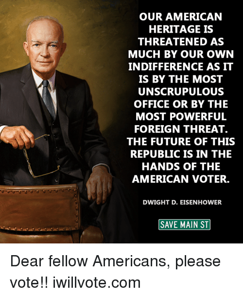 dwight d eisenhower: OUR AMERICAN  HERITAGE IS  THREATENED AS  MUCH BY OUR OWN  INDIFFERENCE AS IT  IS BY THE MOST  UNSCRUPULOUS  OFFICE OR BY THE  MOST POWERFUL  FOREIGN THREAT.  THE FUTURE OF THIS  REPUBLIC IS IN THE  HANDS OF THE  AMERICAN VOTER.  DWIGHT D. EISENHOWER  SAVE MAIN ST Dear fellow Americans, please vote!!  iwillvote.com
