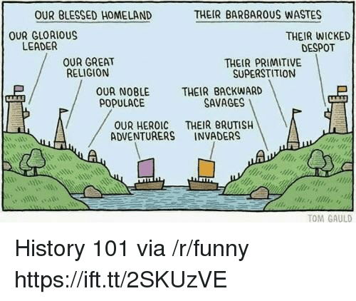 Homeland: OUR BLESSED HOMELAND  THEIR BARBAROUS WASTES  OUR GLORIOUS  LEADER  THEIR WICKED  DESPOT  OUR GREAT  RELIGION  THEIR PRIMITIVE  SUPERSTITION  OUR NOBLE  POPULACE  THEIR BACKWARD  SAVAGES !  OUR HEROIC THEIR BRUTISH  ADVENTURERS INVADERS  sin  TOM GAULD History 101 via /r/funny https://ift.tt/2SKUzVE