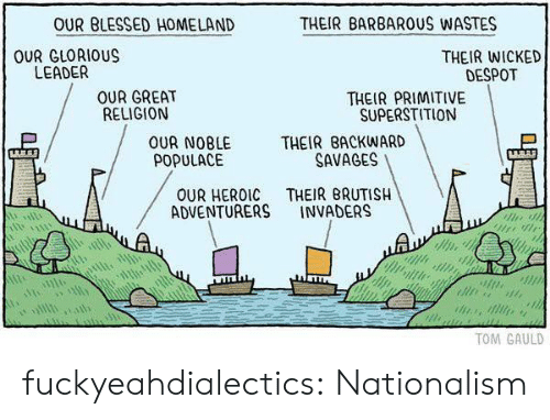 Homeland: OUR BLESSED HOMELAND  THEIR BARBAROUS WASTES  OUR GLORIOUS  LEADER  THEIR WICKED  DESPOT  OUR GREAT  RELIGION  THEIR PRIMITIVE  SUPERSTITION  OUR NOBLE THEIR BACKWARD  POPULACE  SAVAGES  OUR HEROIC THEIR BRUTISH  ADVENTURERS INVADERS  TOM GAULD fuckyeahdialectics: Nationalism