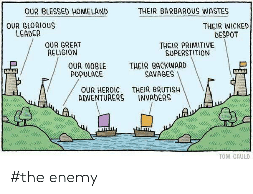 Wicked: OUR BLESSED HOMELAND  THEIR BARBARUS WASTES  OUR GLORIOUS  LEADER  THEIR WICKED  DESPOT  OUR GREAT  RELIGION  THEIR PRIMITIVE  SUPERSTITION  THEIR BACKWARD  SAVAGES  OUR NOBLE  POPULACE  THEIR BRUTISH  INVADERS  OUR HEROIC  ADVENTURERS  TOM GAULD #the enemy