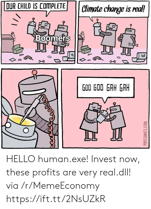 Pbfcomics Com: OUR CHILD IS COMPLETE  Climate change is real!  Boomers  J  G00 GOO GAH GAH  PBFCOMICS.COM HELLO human.exe! Invest now, these profits are very real.dll! via /r/MemeEconomy https://ift.tt/2NsUZkR