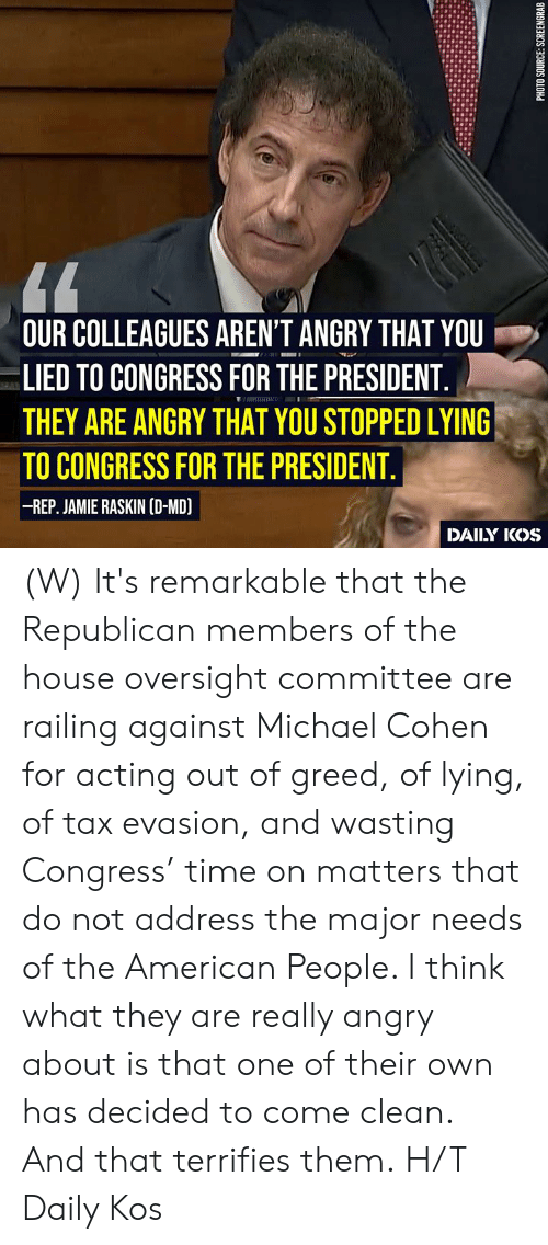 remarkable: OUR COLLEAGUES AREN'T ANGRY THAT YOU  LIED TO CONGRESS FOR THE PRESIDENT  THEY ARE ANGRY THAT YOU STOPPED LYING  TO CONGRESS FOR THE PRESIDENT  -REP. JAMIE RASKIN (D-MD)  DAILY IKOS (W)  It's remarkable that the Republican members of the house oversight committee are railing against Michael Cohen for acting out of greed, of lying, of tax evasion, and wasting Congress' time on matters that do not address the major needs of the American People. I think what they are really angry about is that one of their own has decided to come clean. And that terrifies them.  H/T Daily Kos