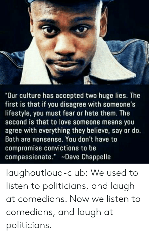 """Dave Chappelle: """"Our culture has accepted two huge lies. The  first is that if you disagree with someone's  lifestyle, you must fear or hate them. The  second is that to love someone means you  agree with everything they believe, say or do.  Both are nonsense. You don't have to  compromise convictions to be  compassionate. Dave Chappelle laughoutloud-club:  We used to listen to politicians, and laugh at comedians. Now we listen to comedians, and laugh at politicians."""