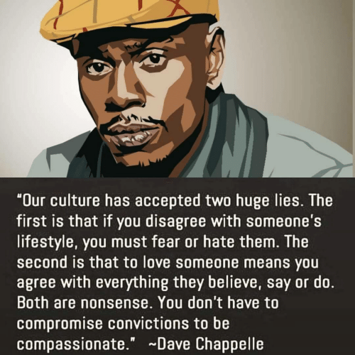 "Love, Dave Chappelle, and Lifestyle: ""Our culture has accepted two huge lies. The  first is that if you disagree with someone's  lifestyle, you must fear or hate them. The  second is that to love someone means you  agree with everything they believe, say or do.  Both are nonsense. You don't have to  compromise convictions to be  compassionate."" Dave Chappelle"