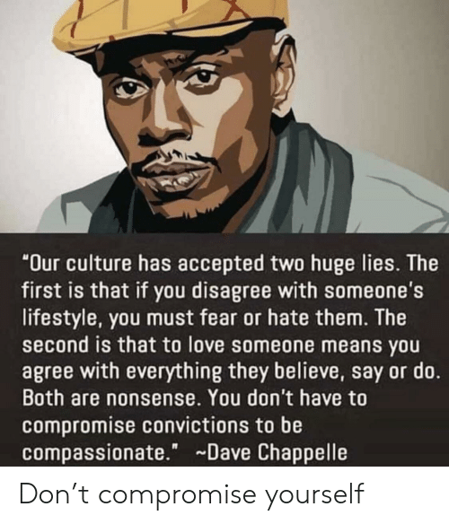 "Love, Dave Chappelle, and Lifestyle: ""Our culture has accepted two huge lies. The  first is that if you disagree with someone's  lifestyle, you must fear or hate them. The  second is that to love someone means you  agree with everything they believe, say or do.  Both are nonsense. You don't have to  compromise convictions to be  compassionate."" Dave Chappelle Don't compromise yourself"