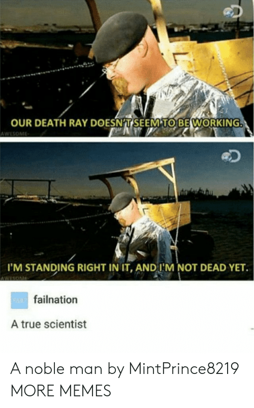 Dank, Memes, and Target: OUR DEATH RAY DOESNT SEEM TO BE WORKING  AWESOME  I'M STANDING RIGHT IN IT, AND I'M NOT DEAD YET  wAfailnation  A true scientist  L A noble man by MintPrince8219 MORE MEMES