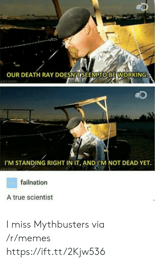 MythBusters: OUR DEATH RAY DOESNT SEEM TO BE WORKING  AWESOME  I'M STANDING RIGHT IN IT, AND I'M NOT DEAD YET.  wAfailnation  A true scientist I miss Mythbusters via /r/memes https://ift.tt/2Kjw536
