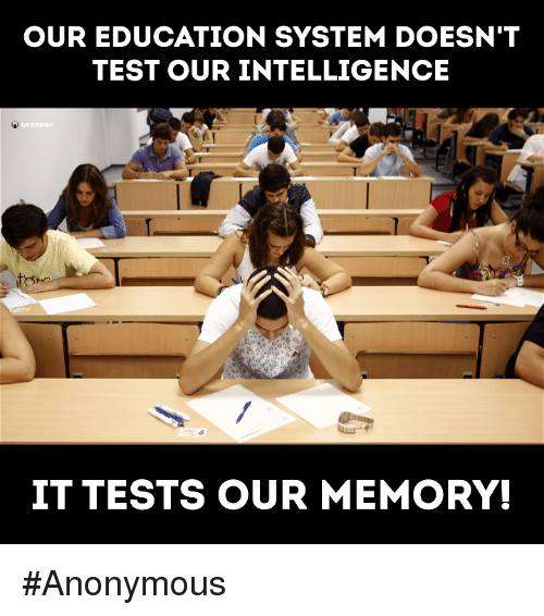 Anonymity: OUR EDUCATION SYSTEM DOESN'T  TEST OUR INTELLIGENCE  none  IT TESTS OUR MEMORY! #Anonymous