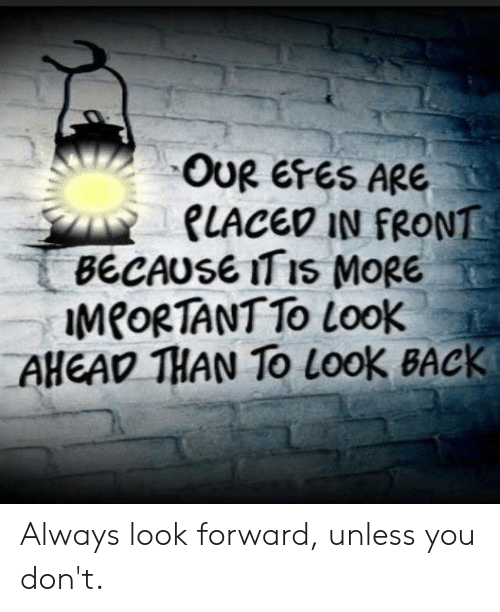 Im 14 & This Is Deep, Back, and You: OUR EFES ARE  PLACED IN FRONT  BECAUSE ITIS MORE  IMPORTANT TO Look  AHEAD THAN TO Look BACK Always look forward, unless you don't.