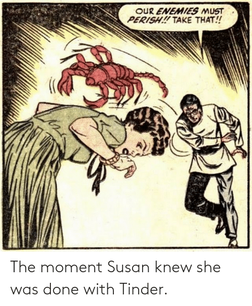 Enemies: OUR ENEMIES MUST  PERISH! TAKE THAT! The moment Susan knew she was done with Tinder.