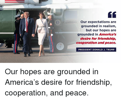 America, Trump, and Friendship: Our expectations are  grounded in realism,  but our hopes are  grounded in America's  desire for friendship,  cooperation and peace.  PRESIDENT DONALD J. TRUMP Our hopes are grounded in America's desire for friendship, cooperation, and peace.