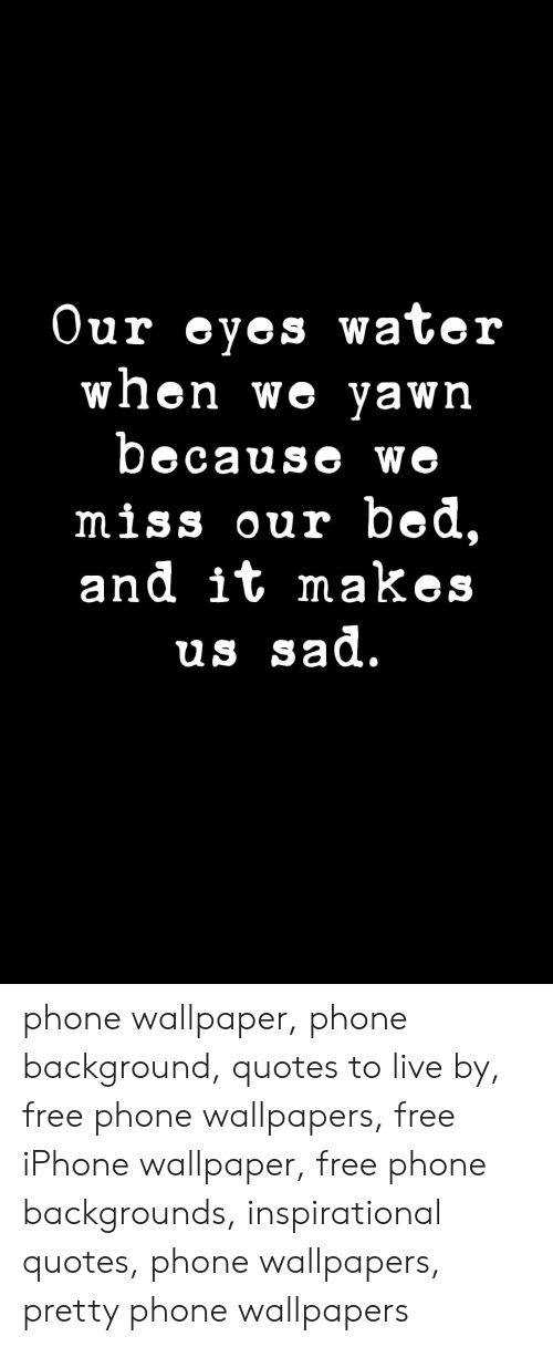 Inspirational: Our eyes water  when we yawn  because we  miss our bed,  and it makes  us sad. phone wallpaper, phone background, quotes to live by, free phone wallpapers, free iPhone wallpaper, free phone backgrounds, inspirational quotes, phone wallpapers, pretty phone wallpapers