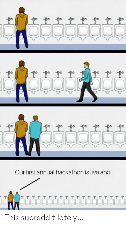 subreddit: Our first annual hackathon is live and..  trrrrrrrttrttrrrrrf This subreddit lately…