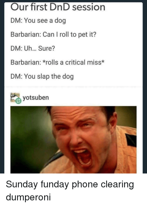 barbarian: Our first DnD session  DM: You see a dog  Barbarian: Can I roll to pet it?  DM: Uh... Sure?  Barbarian: *rolls a critical miss*  DM: You slap the dog  yotsuben Sunday funday phone clearing dumperoni