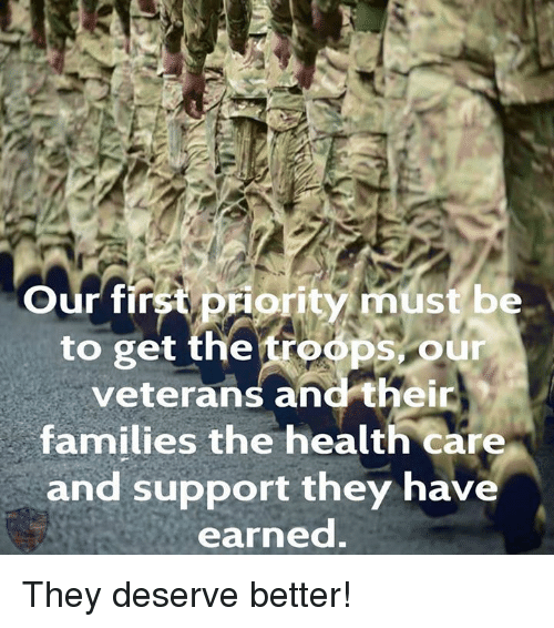 the troop: Our first priority must be  to get the troops our  veterans and their  families the health care  and support they have  earned. They deserve better!