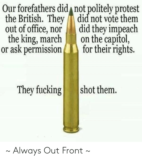 capitol: Our forefathers did not politely protest  the British. They did not vote them  out of office, nor did they impeach  the king, marchon the capitol,  or ask permissionfor their rights.  They fucking  shot them. ~ Always Out Front ~