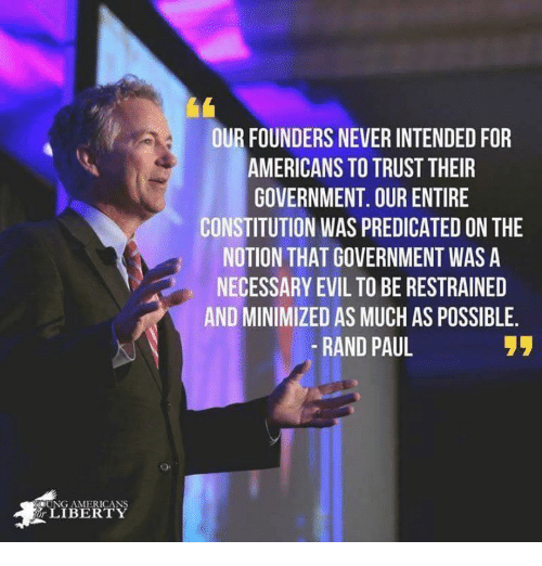 Restrained: OUR FOUNDERS NEVER INTENDED FOR  AMERICANS TO TRUST THEIR  GOVERNMENT. OUR ENTIRE  CONSTITUTION WAS PREDICATED ON THE  NOTION THAT GOVERNMENT WAS A  NECESSARY EVIL TO BE RESTRAINED  AND MINIMIZED AS MUCH AS POSSIBLE  -RAND PAUL  UNG AMERICANS  LIBERTY