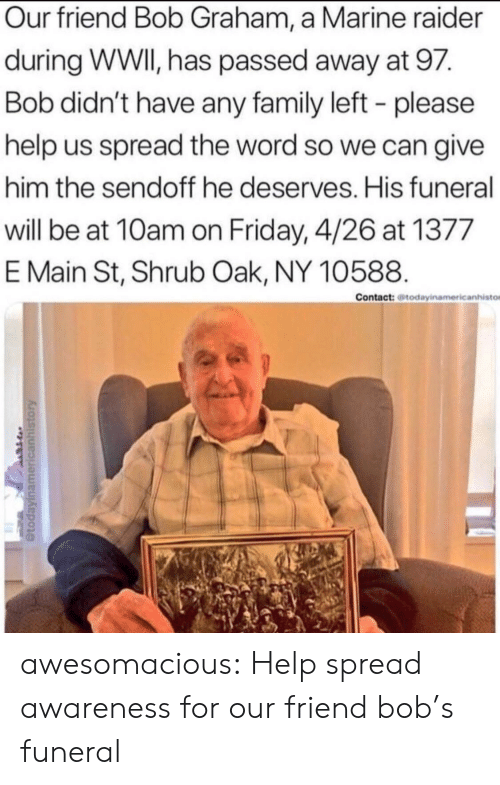 He Deserves: Our friend Bob Graham, a Marine raider  during WWI, has passed away at 97.  Bob didn't have any family left - please  help us spread the word so we can give  him the sendoff he deserves. His funeral  will be at 10am on Friday, 4/26 at 1377  E Main St, Shrub Oak, NY 10588.  Contact: todayinamericanhisto awesomacious:  Help spread awareness for our friend bob's funeral