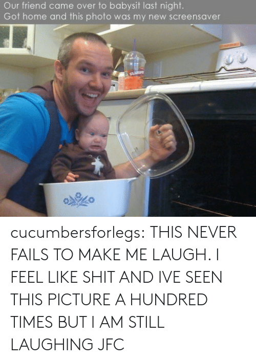 make me laugh: Our friend came over to babysit last night.  Got home and this photo was my new screensaver cucumbersforlegs:  THIS NEVER FAILS TO MAKE ME LAUGH. I FEEL LIKE SHIT AND IVE SEEN THIS PICTURE A HUNDRED TIMES BUT I AM STILL LAUGHING JFC