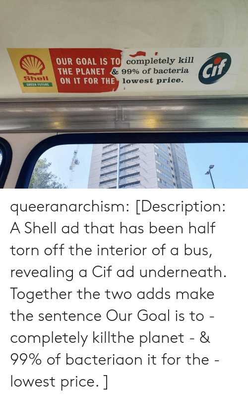 Underneath: OUR GOAL IS TO Completely kill  THE PLANET & 99% Of bacteria  ON IT FOR THE lowest price.  Cif  Shell  GREEN FUTURE queeranarchism: [Description: A Shell ad that has been half torn off the interior of a bus, revealing a Cif ad underneath. Together the two adds make the sentence Our Goal is to - completely killthe planet - & 99% of bacteriaon it for the - lowest price. ]