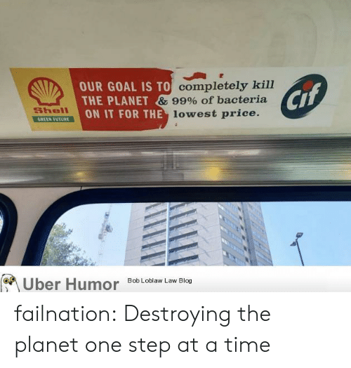 Future, Tumblr, and Uber: OUR GOAL IS TO completely kill  THE PLANET & 99% of bacteria  ON IT FOR THE lowest price.  Cif  Shell  GREEN FUTURE  Uber Humor  Bob Loblaw Law Blog failnation:  Destroying the planet one step at a time