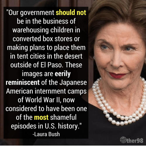 "Children, American, and Business: Our government should not  be in the business of  warehousing children in  converted box stores or  making plans to place them  in tent cities in the desert  outside of El Paso. These  images are eerily  reminiscent of the Japanese  American internment camps  of World War II, now  considered to have been one  of the most shameful  episodes in U.S. history.""  -Laura Bush  Ưher98"