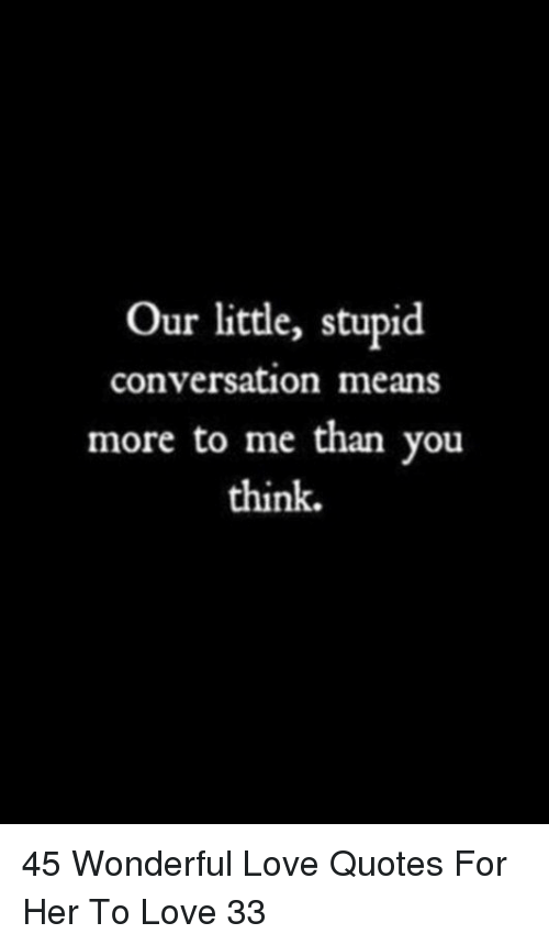 Love, Quotes, and Her: Our little, stupid  conversation means  more to me than you  think. 45 Wonderful Love Quotes For Her To Love 33