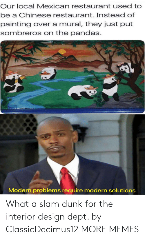 pandas: Our local Mexican restaurant used to  be a Chinese restaurant. Instead of  painting over a mural, they just put  sombreros on the pandas.  Modern problems require modern solutions What a slam dunk for the interior design dept. by ClassicDecimus12 MORE MEMES