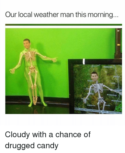 drugged: Our local weather man this morning  ORTLAND NEIGHBORHOOD wS INVEST <p>Cloudy with a chance of drugged candy</p>