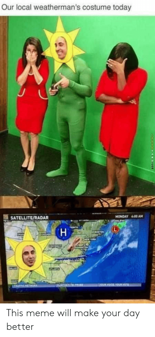 Meme, Radar, and Today: Our local weatherman's costume today  MONDAY 400 AN  SATELLITE/RADAR This meme will make your day better