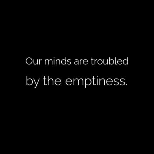 Emptiness,  the Emptiness, and The: Our minds are troubled  by the emptiness
