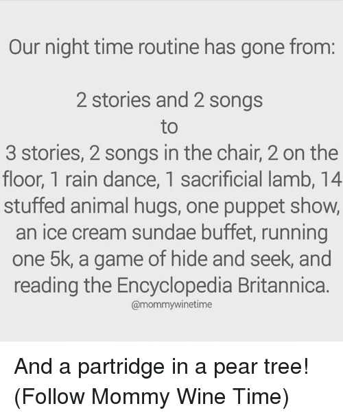 Night Time: Our night time routine has gone from:  2 stories and 2 songs  to  3 stories, 2 songs in the chair, 2 on the  floor, 1 rain dance, 1 sacrificial lamb, 14  stuffed animal hugs, one puppet show,  an ice cream sundae buffet, running  one 5k, a game of hide and seek, and  reading the Encyclopedia Britannica.  @mommywinetime And a partridge in a pear tree!  (Follow Mommy Wine Time)