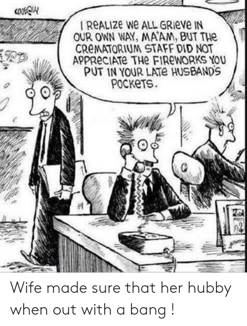 hubby: OUR OWN WAY, MAAM, BUT THe  CReMATORIUM STAFF DID NOT  APPReCIATE THe FIRWORKS YOU  PUT IN YOUR LATe HUSBANDS  PocKeTS Wife made sure that her hubby when out with a bang !