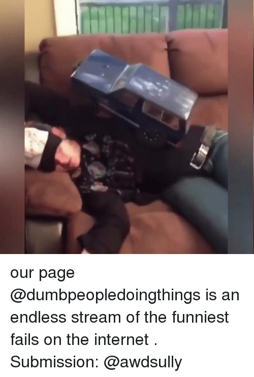 submission: our page @dumbpeopledoingthings is an endless stream of the funniest fails on the internet . Submission: @awdsully