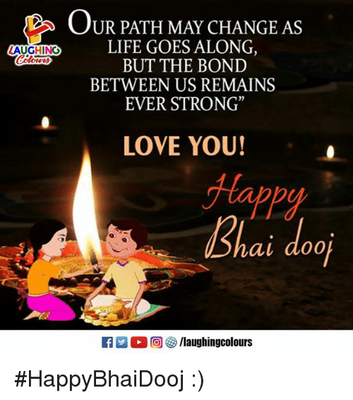 """Life, Love, and Happy: OUR PATH MAY CHANGE AS  LIFE GOES ALONG,  BUT THE BOND  BETWEEN US REMAINS  EVER STRONG""""  LAUGHING  Coturs  otvri  LOVE YOU!  Happy  ai do0  タ/laughingcolours #HappyBhaiDooj :)"""