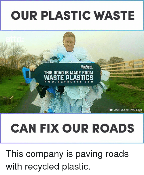 plastics: OUR PLASTIC WASTE  MACRERUR  THIS ROAD IS MADE FROM  WASTE PLASTICS  W W W.M ACREBUR COM  COURTESY OF MACREBUR  CAN FIX OUR ROADS This company is paving roads with recycled plastic.