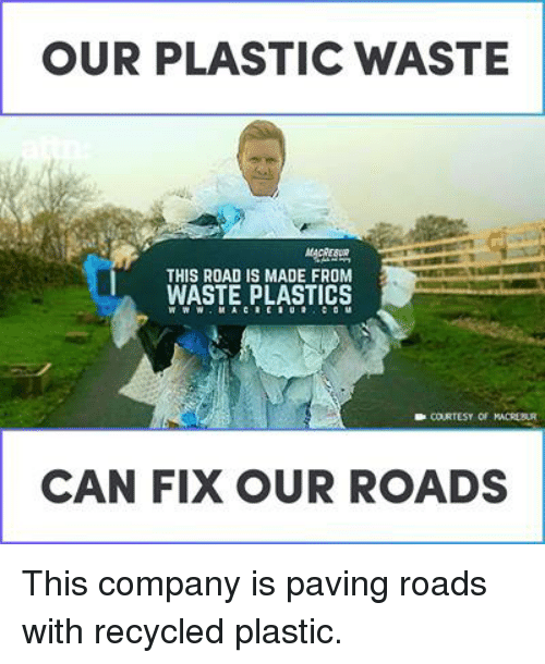 plastics: OUR PLASTIC WASTE  THIS ROAD IS MADE FROM  WASTE PLASTICS  CAN FIX OUR ROADS This company is paving roads with recycled plastic.