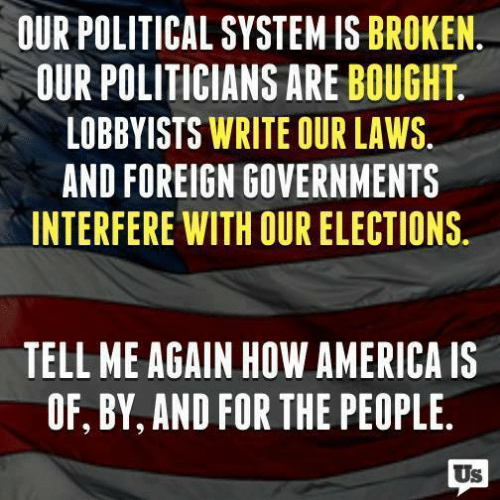 America, Memes, and Politicians: OUR POLITICAL SYSTEM IS BROKEN  OUR POLITICIANS ARE BOUGHT  LOBBYISTS WRITE OUR LAWS.  AND FOREIGN GOVERNMENTS  INTERFERE WITH OUR ELECTIONS.  TELL ME AGAIN HOW AMERICA IS  OF, BY, AND FOR THE PEOPLE  Us